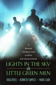 Lights In the Sky & Little Green Men - A Rational Christian Look at UFOs and Extraterrestrials ebook by Hugh Ross,Kenneth Samples,Mark Clark