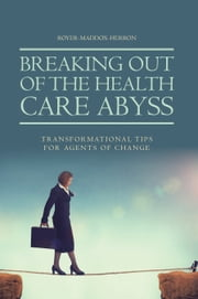 Breaking out of the Health Care Abyss - Transformational Tips for Agents of Change ebook by Royer-Maddox-Herron