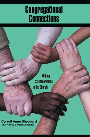 Congregational Connections - Uniting Six Generations in the Church ebook by Carroll Anne Sheppard,Nancy Burton Dilliplane