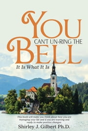 You Can't Un-Ring the Bell - It Is What It Is ebook by Shirley J. Gilbert, PhD