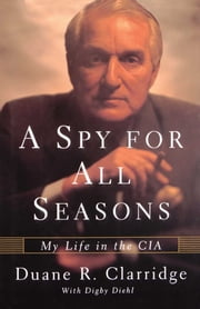 A Spy For All Seasons - My Life in the CIA ebook by Duane R. Clarridge,Digby Diehl
