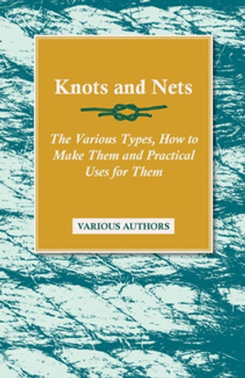 Knots and Nets - The Various Types, How to Make them and Practical Uses for them ebook by Various Authors