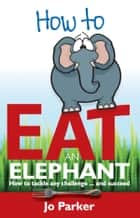 How to Eat an Elephant: How to Tackle Any Challenge...and Succeed ebook by Jo Parker