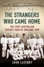 The Strangers Who Came Home - The First Australian Cricket Tour of England ebook by John Lazenby