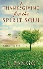 A Thanksgiving for the Spirit Soul: Change You Now ebook by J. Bango