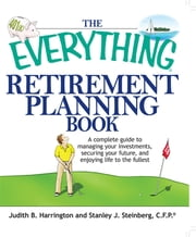 The Everything Retirement Planning Book: A Complete Guide to Managing Your Investments, Securing Your Future, and Enjoying Life to the Fullest ebook by Judith R. Harrington,Stanley J. Steinberg