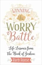 Winning the Worry Battle - Life Lessons from the Book of Joshua ebook by Barb Roose