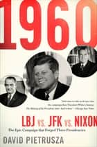 1960: LBJ vs. JFK vs. Nixon - The Epic Campaign that Forged Three Presidencies ebook by David Pietrusza