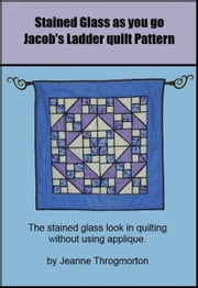 Stained Glass Jacob's Ladder Quilt Pattern ebook by Jeanne Throgmorton