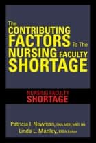The CONTRIBUTING FACTORS TO THE NURSING FACULTY SHORTAGE ebook by Patricia I. Newman