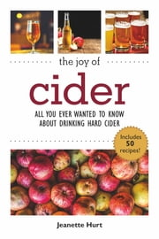 The Joy of Cider - All You Ever Wanted to Know About Drinking and Making Hard Cider ebook by Jeanette Hurt