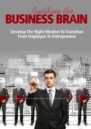 Building the Business Brain - Develop the Right Mindset to Transition from Employee to Entrepreneur ebook by Thrivelearning Institute Library