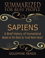 Sapiens – Summarized for Busy People: A Brief History of Humankind: Based on the Book by Yuval Noah Harari ebook by Goldmine Reads