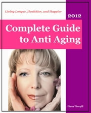 Complete Guide to Anti-Aging: Living Longer, Healthier, and Happier ebook by Diana Thorgill