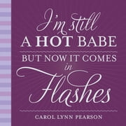 I'm Still a Hot Babe, But Now it Comes in Flashes ebook by Carol Lynn Pearson