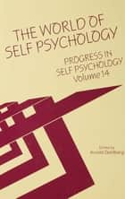 Progress in Self Psychology, V. 14 - The World of Self Psychology ebook by Arnold I. Goldberg