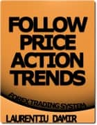 Follow Price Action Trends - Forex Trading System ebook by Laurentiu Damir