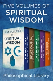 Five Volumes of Spiritual Wisdom: The Wisdom of the Torah, The Wisdom of the Talmud, The Wisdom of the Koran, The Wisdom of Muhammad, and The Wisdom of Buddha - The Wisdom of the Torah, The Wisdom of the Talmud, The Wisdom of the Koran, The Wisdom of Muhammad, and The Wisdom of Buddha ebook by The Wisdom Series