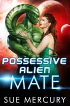 Possessive Alien Mate ebook by Sue Mercury, Sue Lyndon