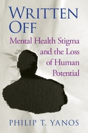 Written Off - Mental Health Stigma and the Loss of Human Potential ebook by Philip T. Yanos