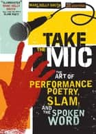 Take the Mic - The Art of Performance Poetry, Slam, and the Spoken Word ebook by