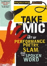 Take The Mic: The Art Of Performance Poetry Slam And The Spoken Word ebook by Marc Kelly Smith Joe Kraynak