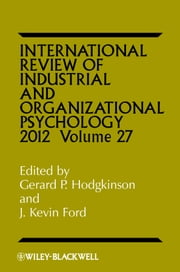 International Review of Industrial and Organizational Psychology, 2012 Volume 27 ebook by Gerard P. Hodgkinson,J. Kevin Ford