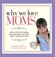 Why We Love Moms - Kids on Milk and Cookies, Hugs and Kisses, and Other Great Things About Mom ebook by Angela Smith,Jennifer Basye Sander