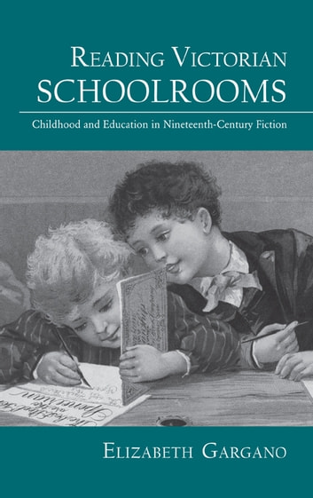 Reading Victorian Schoolrooms - Childhood and Education in Nineteenth-Century Fiction ebook by Elizabeth Gargano
