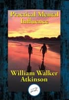 Practical Mental Influence - A Course of Lessons on Mental Vibrations, Psychic Influence, Personal Magnetism, Fascination, Psychic Self-Protection, etc., etc. ebook by William Walker Atkinson