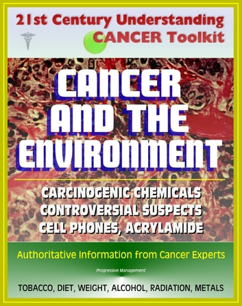 21st Century Understanding Cancer Toolkit: Cancer and the Environment - Carcinogenic Chemicals, Other Causes, Controversial Suspects (Cell Phones, Meat Chemicals, Acrylamide, Artificial Sweeteners) ebook by Progressive Management