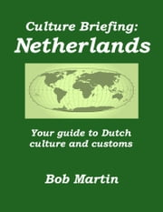 Culture Briefing: Netherlands - Your guide to Dutch culture and customs ebook by Bob Martin