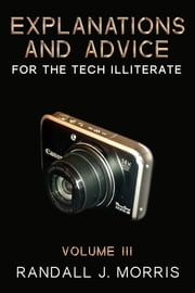 Explanations and Advice for the Tech Illiterate Volume III ebook by Randall J Morris