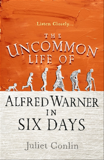 The Uncommon Life of Alfred Warner in Six Days - A heart-warming tale of one man's extraordinary life and his long kept secrets ebook by Juliet Conlin