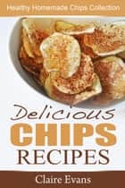 Delicious Chips Recipes: Healthy Homemade Chips Collection ebook by Claire Evans