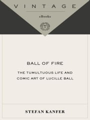Ball of Fire - The Tumultuous Life and Comic Art of Lucille Ball ebook by Stefan Kanfer
