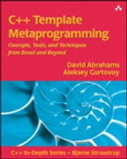 C++ Template Metaprogramming: Concepts, Tools, and Techniques from Boost and Beyond - Concepts, Tools, and Techniques from Boost and Beyond ebook by David Abrahams,Aleksey Gurtovoy