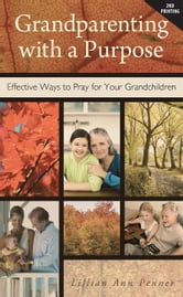 Grandparenting with a Purpose: Effective Ways to Pray for Your Grandchildren ebook by Lillian Ann Penner