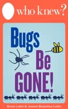 Who Knew? Bugs Be Gone! ebook by Bruce Lubin,Jeanne Bossolina-Lubin
