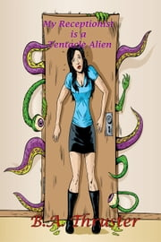My Receptionist is a Tentacle Alien - Oh, My! ebook by B.A. Thruster