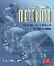 Developing Quality Metadata - Building Innovative Tools and Workflow Solutions ebook by Cliff Wootton