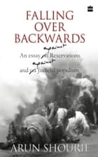 Falling Over Backwards : An Essay Against Reservation And Against Judicial Populism ebook by Arun Shourie
