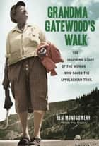 Grandma Gatewood's Walk: The Inspiring Story of the Woman Who Saved the Appalachian Trail ebook by Montgomery, Ben
