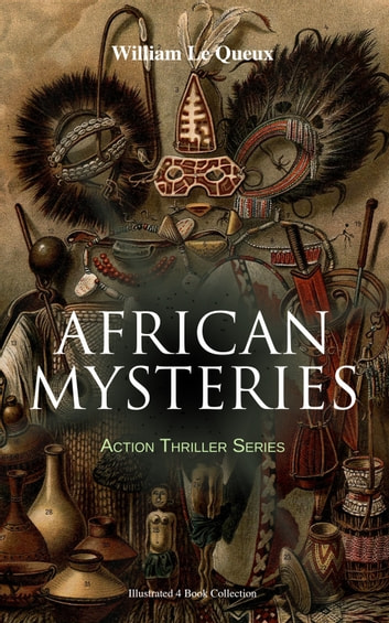 AFRICAN MYSTERIES - Action Thriller Series (Illustrated 4 Book Collection) - Zoraida, The Great White Queen, The Eye of Istar & The Veiled Man ebook by William Le Queux