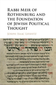 Rabbi Meir of Rothenburg and the Foundation of Jewish Political Thought ebook by Lifshitz, Joseph Isaac