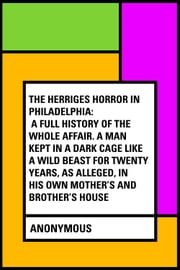 The Herriges Horror in Philadelphia: A Full History of the Whole Affair. A Man Kept in a Dark Cage Like a Wild Beast for Twenty Years, As Alleged, in His Own Mother's and Brother's House ebook by Anonymous