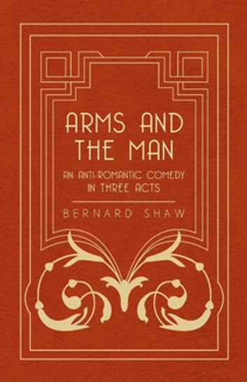 Arms and the Man - An Anti-Romantic Comedy in Three Acts ebook by Bernard Shaw