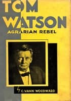 Tom Watson - Agrarian Rebel ebook by C. Vann Woodward