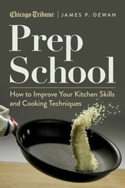 Prep School - How to Improve Your Kitchen Skills and Cooking Techniques ebook by James P. DeWan,Chicago Tribune Staff