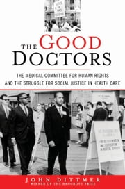 The Good Doctors - The Medical Committee for Human Rights and the Struggle for Social Justice in Health Care ebook by John Dittmer